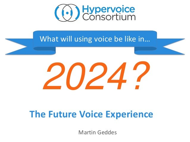 2024? What will using voice be like in… The Future Voice Experience Martin Geddes