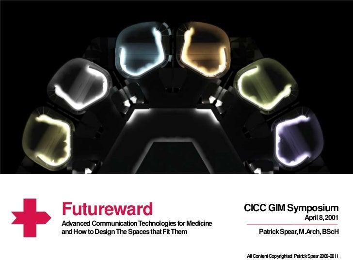 Futureward<br />CICC GIM Symposium<br />April 8, 2001<br />Advanced Communication Technologies for Medicine <br />and How ...