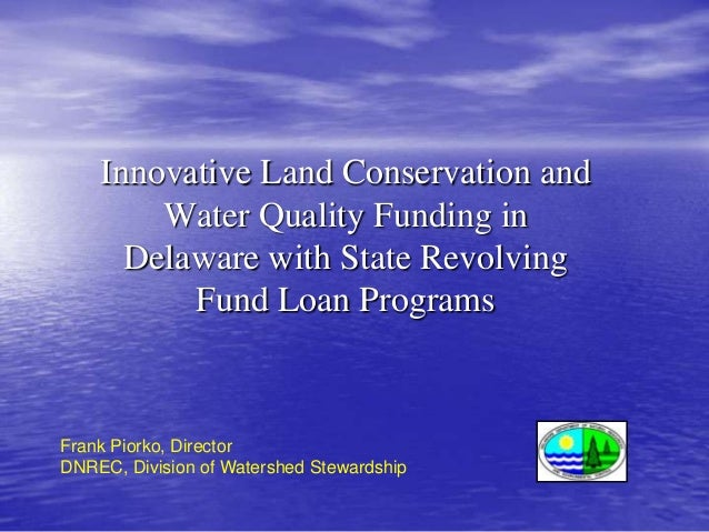 Innovative Land Conservation and Water Quality Funding in Delaware with State Revolving Fund Loan Programs  Frank Piorko, ...