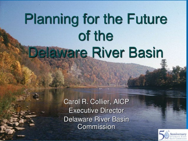 Planning for the Future of the Delaware River Basin  Carol R. Collier, AICP Executive Director Delaware River Basin Commis...