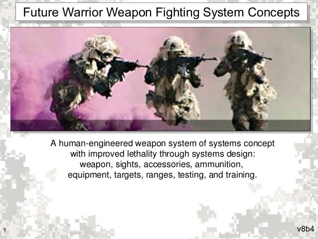 Future Warrior Weapon Fighting System Concepts Future Warrior Weapon Fighting System Concepts  A human-engineered weapon s...