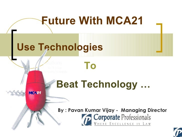 Future With MCA21 Use Technologies To Beat Technology … By : Pavan Kumar Vijay -  Managing Director