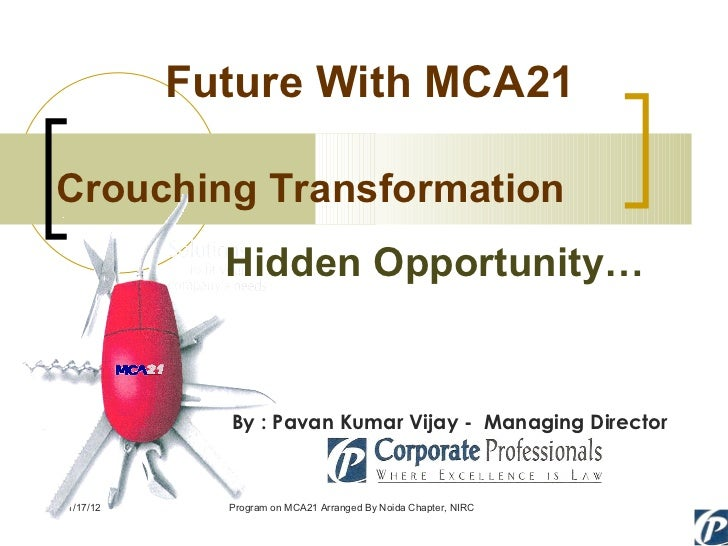 Future With MCA21 01/17/12 Program on MCA21 Arranged By Noida Chapter, NIRC Crouching Transformation Hidden Opportunity… B...