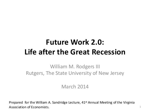 Future Work 2.0: Life after the Great Recession William M. Rodgers III Rutgers, The State University of New Jersey March 2...