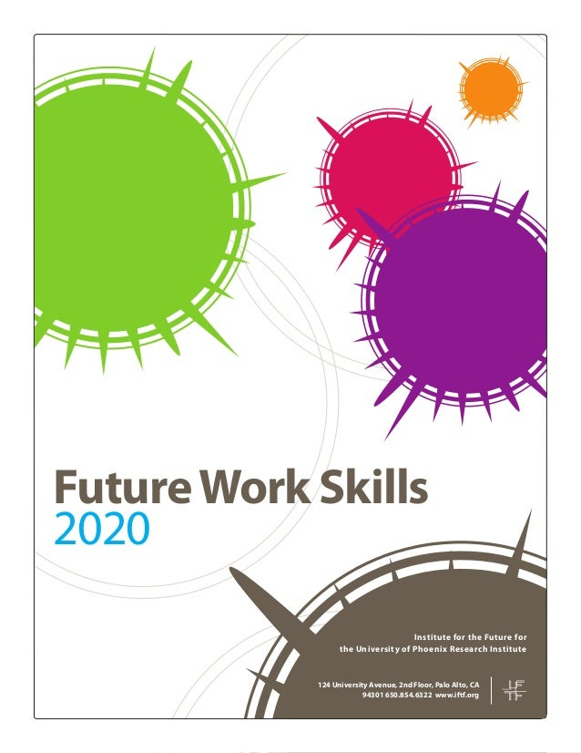 FutureWork Skills 2020 124 University Avenue, 2nd Floor, Palo Alto, CA 94301 650.854.6322 www.iftf.org Institute for the F...