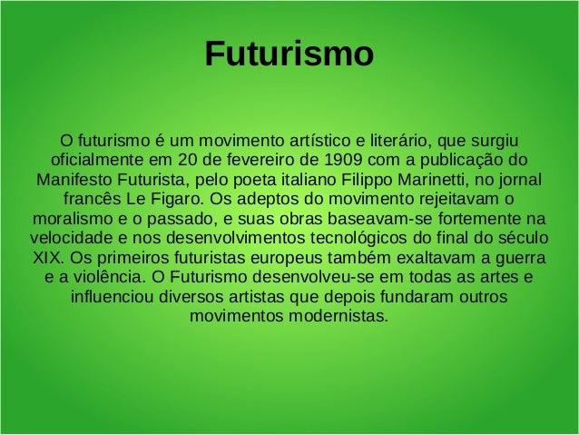 Futurismo    O futurismo é um movimento artístico e literário, que surgiu   oficialmente em 20 de fevereiro de 1909 com a ...