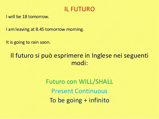 IL FUTURO I will be 18 tomorrow. I am leaving at 8.45 tomorrow morning. It is going to rain soon.  Il futuro si può esprim...