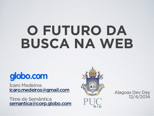 Ícaro Medeiros icaro.medeiros@gmail.com ! Time de Semântica semantica@corp.globo.com globo.com Alagoas Dev Day 12/4/2014 O...