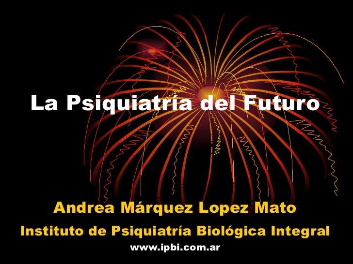 La Psiquiatría del Futuro Andrea Márquez Lopez Mato Instituto de Psiquiatría Biológica Integral  www.ipbi.com.ar