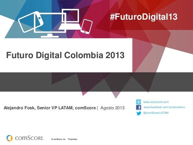 © comScore, Inc. Proprietary.© comScore, Inc. Proprietary. Futuro Digital Colombia 2013 #FuturoDigital13 Alejandro Fosk, S...