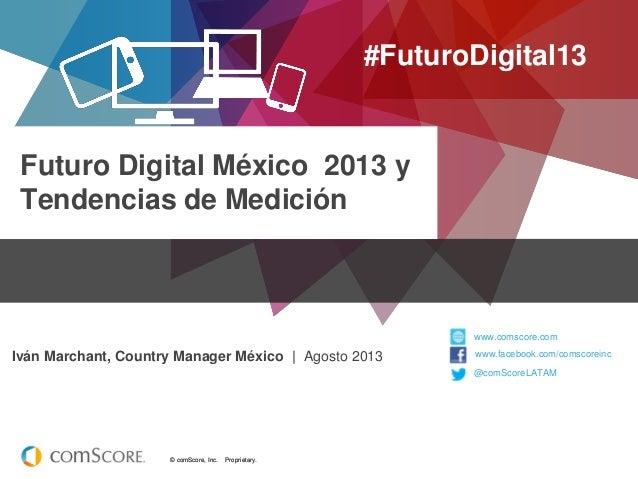 © comScore, Inc. Proprietary.© comScore, Inc. Proprietary. Futuro Digital México 2013 y Tendencias de Medición #FuturoDigi...