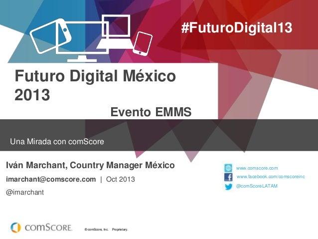 #FuturoDigital13  Futuro Digital México 2013 Evento EMMS Una Mirada con comScore  Iván Marchant, Country Manager México im...