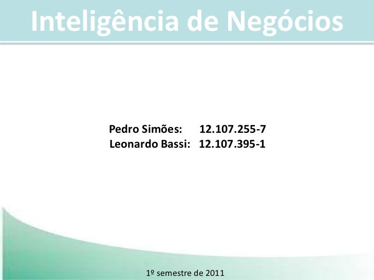 Inteligência de Negócios<br />Pedro Simões:      12.107.255-7<br />Leonardo Bassi:   12.107.395-1<br />1º semestre de 2011...