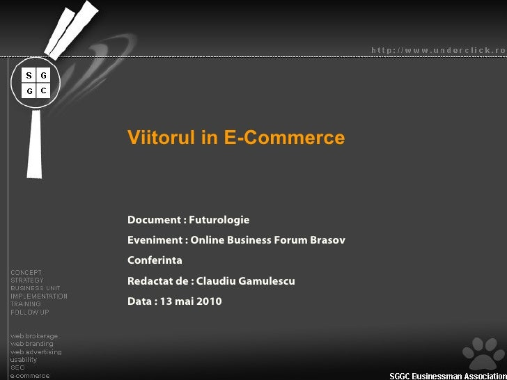 Viitorul in E-Commerce Document : Futurologie Eveniment : Online Business Forum Brasov Conferinta Redactat de : Claudiu Ga...
