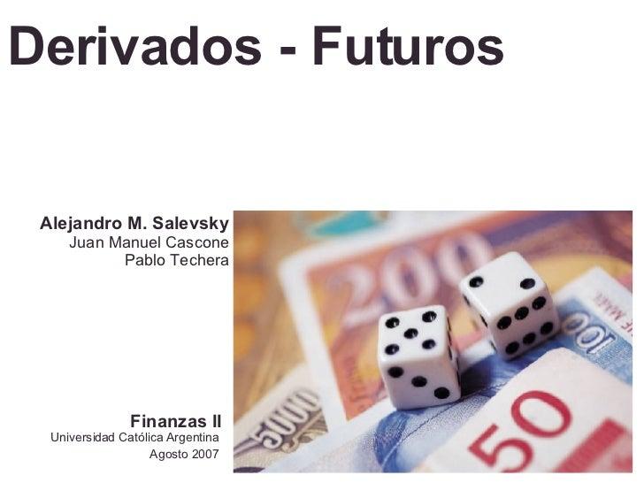 Derivados - Futuros Universidad Católica Argentina Agosto 2007 Alejandro M. Salevsky Juan Manuel Cascone Pablo Techera Fin...