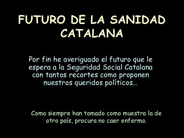 FUTURO DE LA SANIDAD CATALANA Por fin he averiguado el futuro que le espera a la Seguridad Social Catalana con tantos reco...