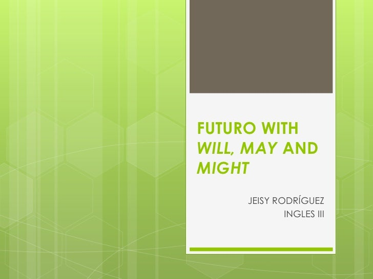 FUTURO WITH WILL, MAY AND MIGHT<br />JEISY RODRÍGUEZ<br />INGLES III<br />
