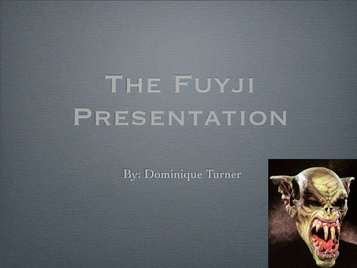 The Fuyji Presentation   By: Dominique Turner