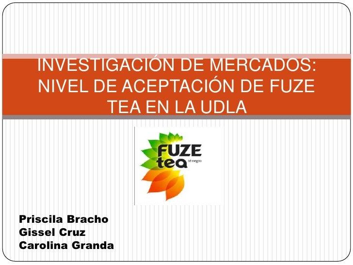 INVESTIGACIÓN DE MERCADOS:  NIVEL DE ACEPTACIÓN DE FUZE         TEA EN LA UDLAPriscila BrachoGissel CruzCarolina Granda