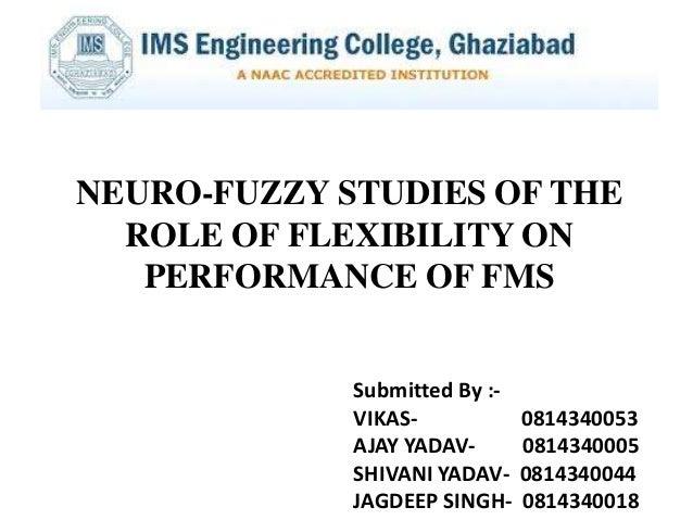 NEURO-FUZZY STUDIES OF THE ROLE OF FLEXIBILITY ON PERFORMANCE OF FMS Submitted By :VIKASAJAY YADAVSHIVANI YADAVJAGDEEP SIN...