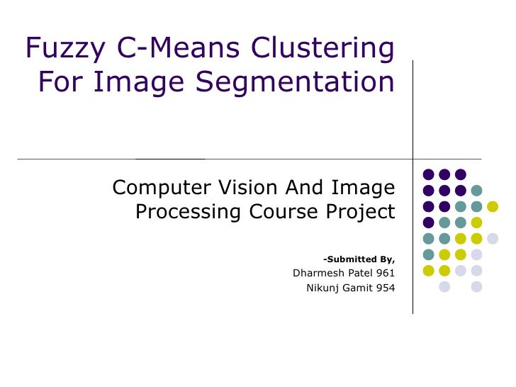 Fuzzy C-Means Clustering For Image Segmentation Computer Vision And Image Processing Course Project -Submitted By, Dharmes...