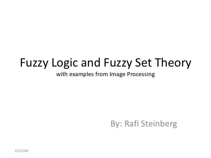 Fuzzy Logic and Fuzzy Set Theorywith examples from Image Processing<br />By: Rafi Steinberg<br />4/2/20081<br />
