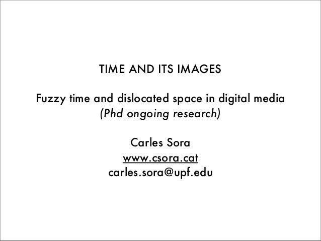 TIME AND ITS IMAGES Fuzzy time and dislocated space in digital media (Phd ongoing research) Carles Sora www.csora.cat carl...