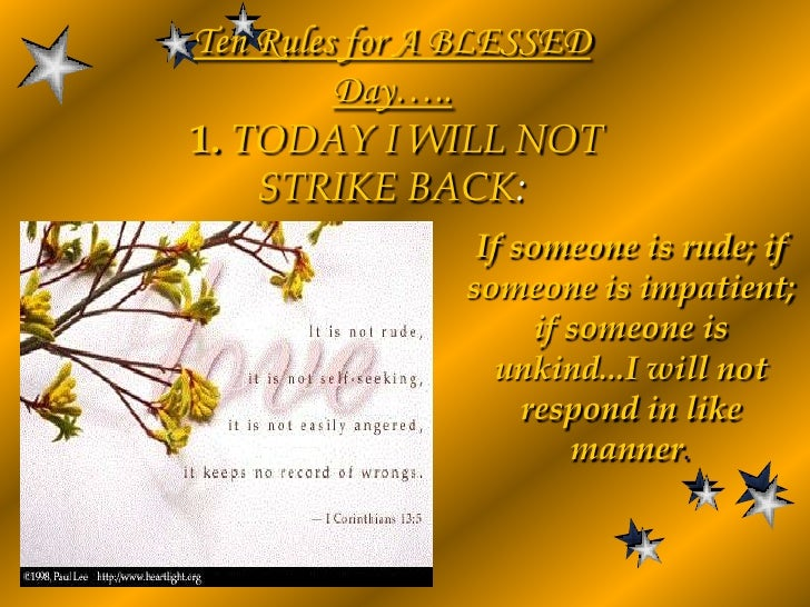 Ten Rules for A BLESSED Day…..1. TODAY I WILL NOT STRIKE BACK:<br />If someone is rude; if someone is impatient; if someon...