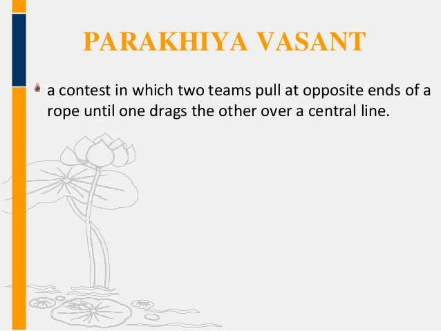 PARAKHIYA VASANT a contest in which two teams pull at opposite ends of a rope until one drags the other over a central lin...