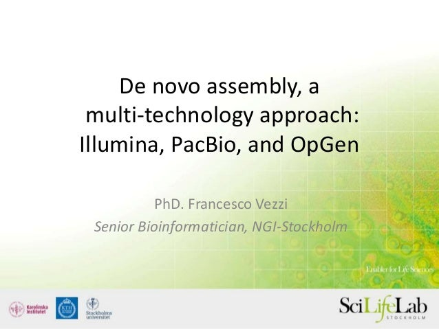De novo assembly, a multi-technology approach: Illumina, PacBio, and OpGen PhD. Francesco Vezzi Senior Bioinformatician, N...