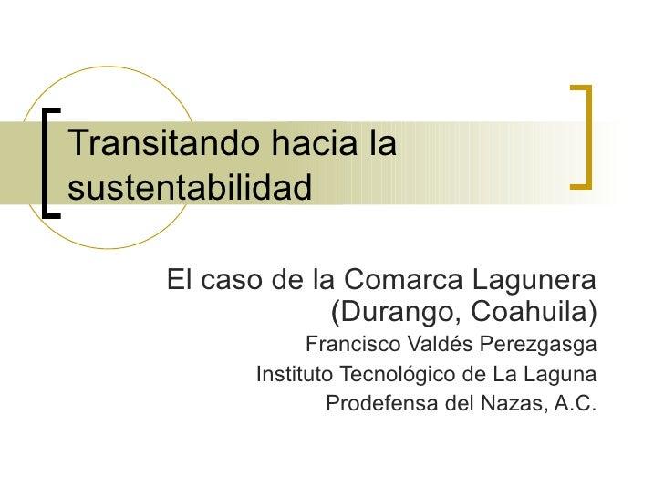 Transitando hacia la sustentabilidad El caso de la Comarca Lagunera (Durango, Coahuila)  Francisco Valdés Perezgasga Inst...