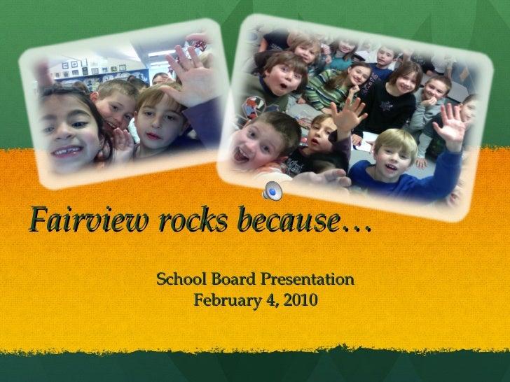 Fairview rocks because… School Board Presentation February 4, 2010