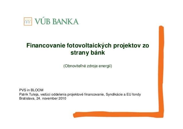 Financovanie fotovoltaických projektov zo strany bánk (Obnoviteľné zdroje energií) PVS in BLOOM Patrik Tuleja, vedúci odde...