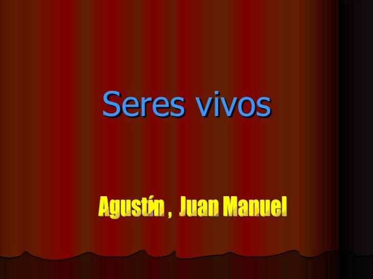 Seres vivos Agustín ,  Juan Manuel