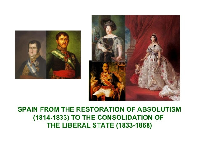 SPAIN FROM THE RESTORATION OF ABSOLUTISM (1814-1833) TO THE CONSOLIDATION OF THE LIBERAL STATE (1833-1868)