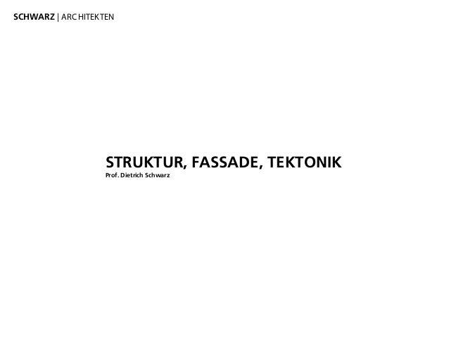 STRUKTUR, FASSADE, TEKTONIK Prof. Dietrich Schwarz SCHWARZ | ARCHITEKTEN