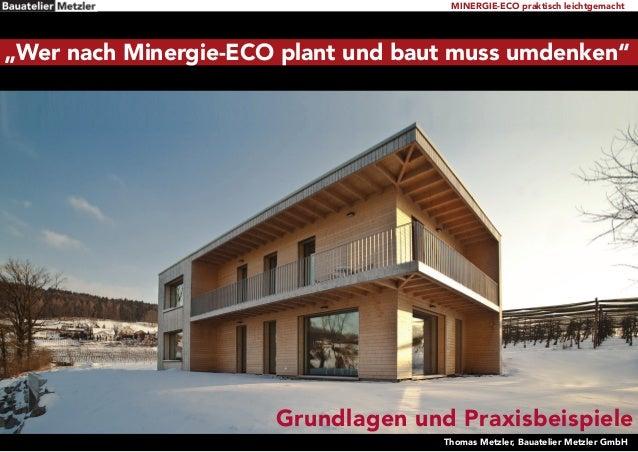 """MINERGIE-ECO praktisch leichtgemacht Thomas Metzler, Bauatelier Metzler GmbH Grundlagen und Praxisbeispiele """"Wer nach Mine..."""