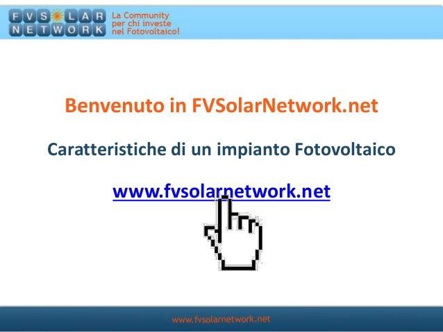 Benvenuto in FVSolarNetwork.net www.fvsolarnetwork.net Caratteristiche di un impianto Fotovoltaico