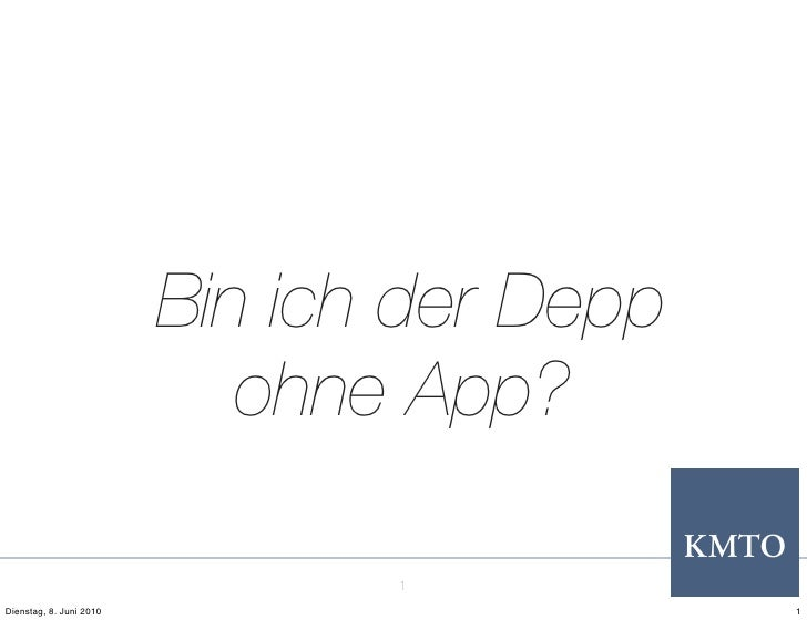 Bin ich der Depp                             ohne App?                                  1 Dienstag, 8. Juni 2010          ...