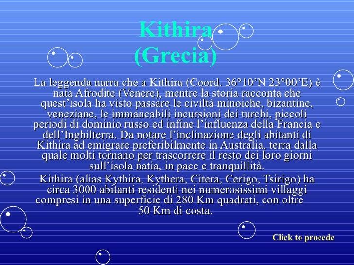 Kithira (Grecia) La leggenda narra che a Kithira (Coord. 36°10'N 23°00'E) è nata Afrodite (Venere), mentre la storia racco...