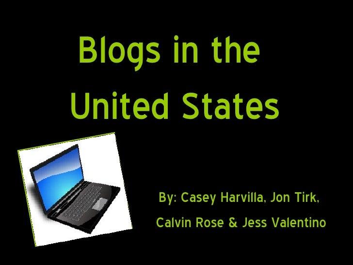 Blogs in the  United States By: Casey Harvilla, Jon Tirk,  Calvin Rose & Jess Valentino