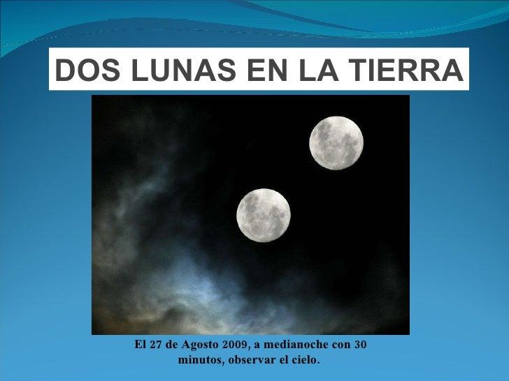 DOS LUNAS EN LA TIERRA El 27 de Agosto 2009, a medianoche con 30 minutos, observar el cielo.