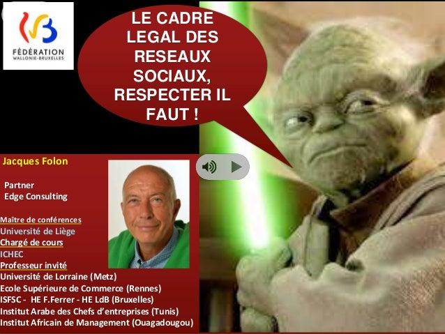 1  Jacques Folon  Partner  Edge Consulting  LE CADRE  LEGAL DES  RESEAUX  SOCIAUX,  RESPECTER IL  FAUT !  Maître de confér...