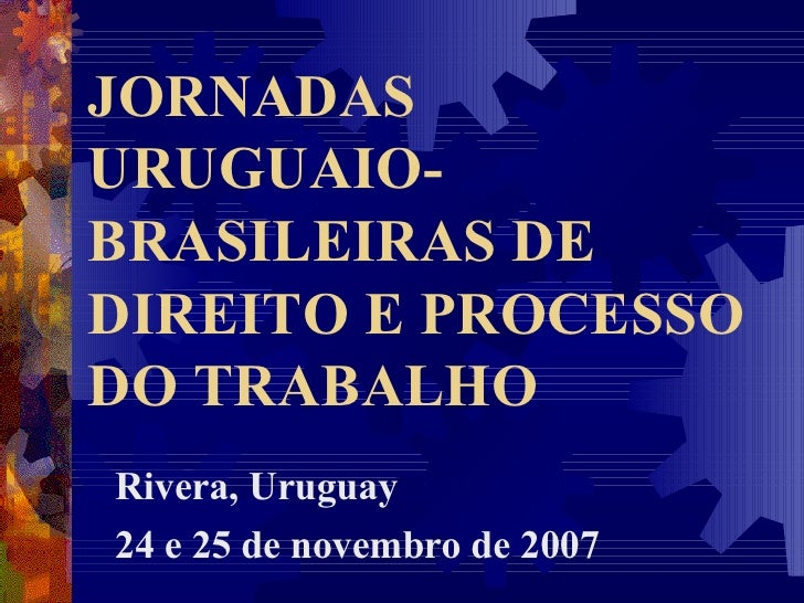 JORNADAS URUGUAIO-BRASILEIRAS DE DIREITO E PROCESSO DO TRABALHO Rivera, Uruguay 24 e 25 de novembro de 2007