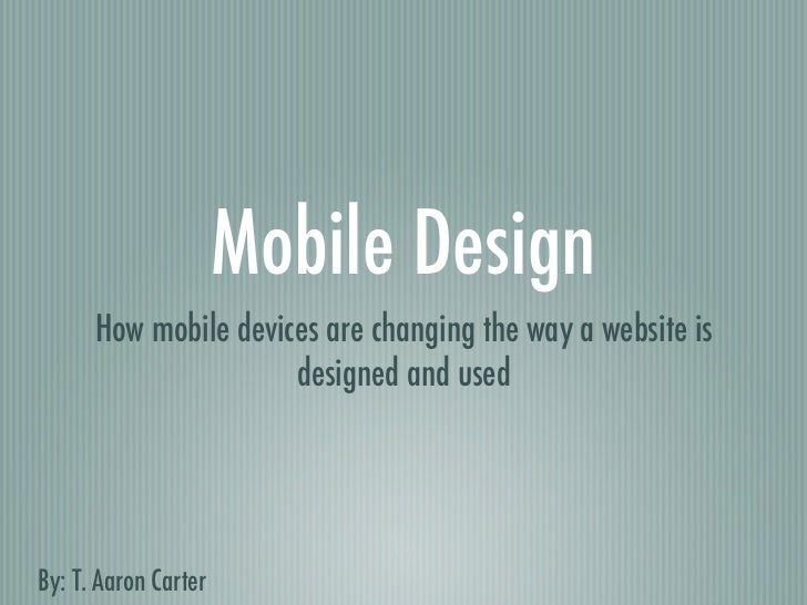 Mobile Design      How mobile devices are changing the way a website is                      designed and usedBy: T. Aaron...