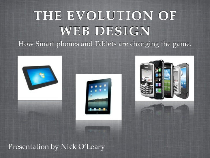 THE EVOLUTION OF          WEB DESIGN  How Smart phones and Tablets are changing the game.Presentation by Nick O'Leary