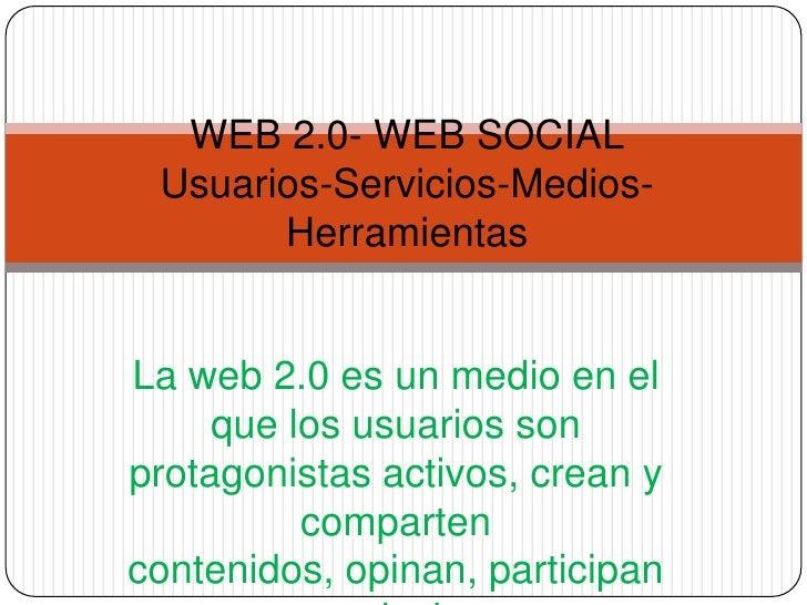 WEB 2.0- WEB SOCIALUsuarios-Servicios-Medios-Herramientas<br />La web 2.0 es un medio en el que los usuarios son protagoni...