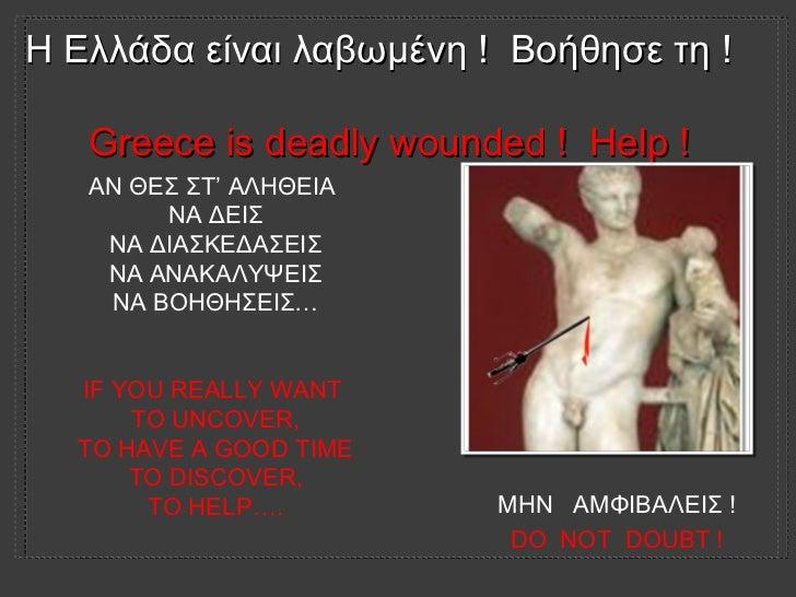 Η Ελλάδα είναι λαβωμένη   !   Βοήθησε τη   !  Greece is deadly wounded !  Help !   ΑΝ ΘΕΣ ΣΤ' ΑΛΗΘΕΙΑ  ΝΑ ΔΕΙΣ ΝΑ ΔΙΑΣΚΕΔΑ...