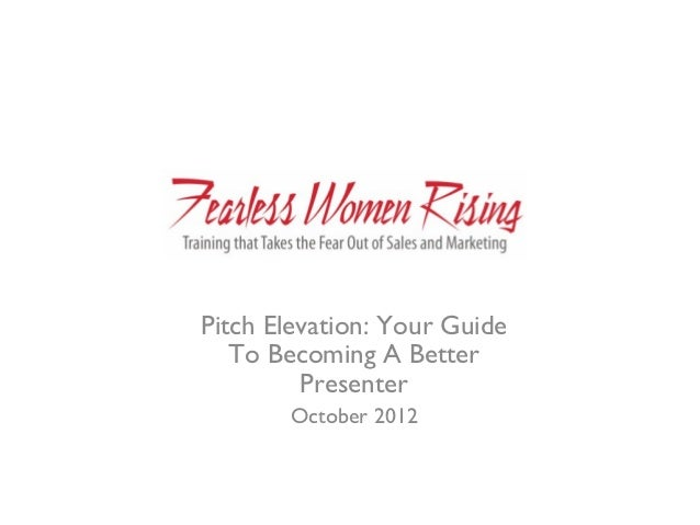 Pitch Elevation: Your Guide   To Becoming A Better         Presenter       October 2012