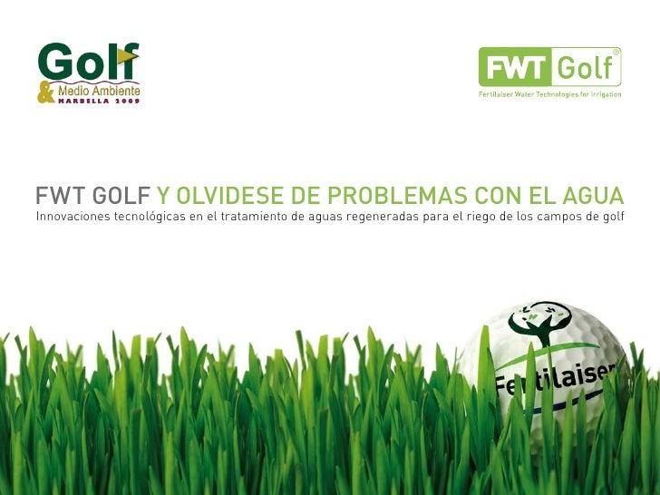 FWT GOLF Y OLVIDESE DE PROBLEMAS CON EL AGUA Innovaciones tecnológicas en el tratamiento de aguas regeneradas para el rieg...